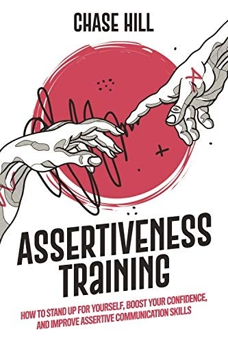 Assertiveness Training How to Stand Up for Yourself Boost Your Confidence and Improve Assertive Communication Skills