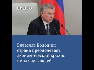Вячеслав Володин: страна преодолевает экономический кризис не за счет людей