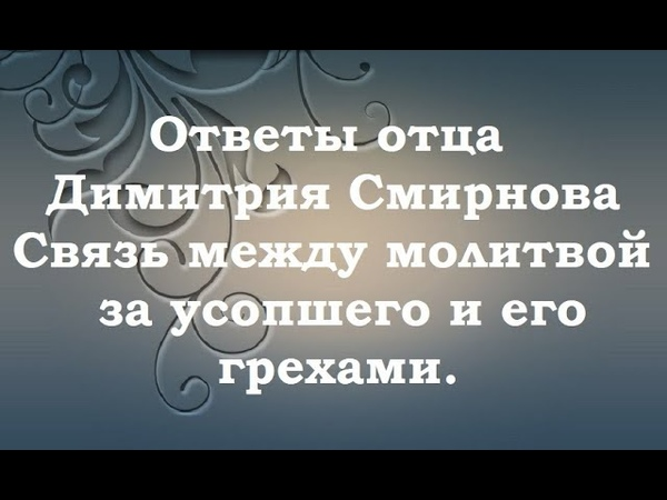 Связь между молитвой за усопшего и его грехами Ответы отца Димитрия Смирнова 2000 05 04