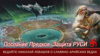 Послание ПРЕДКОВ=Николай ЛЕВАШОВ о ВЕДАХ=Защита РУСИ=Ночь СВАРОГА=ВЕДАЙТЕ