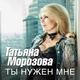 Татьяна Морозова - Ты нужен мне