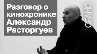 Александр Расторгуев и Дмитрий Сидоров. Разговор о кинохронике