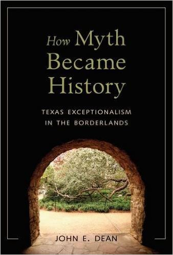 How Myth Became History Texas Exceptionalism in the Borderlands