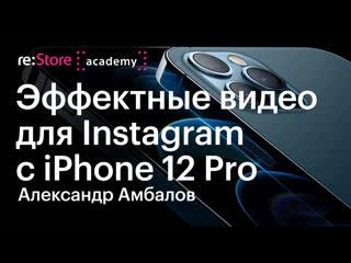 Эффектные видео для Instagram с iPhone 12 Pro. Александр Амбалов (Академия re:Store)