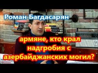 Багдасарян: армяне, кто крал надгробия с азербайджанских могил?