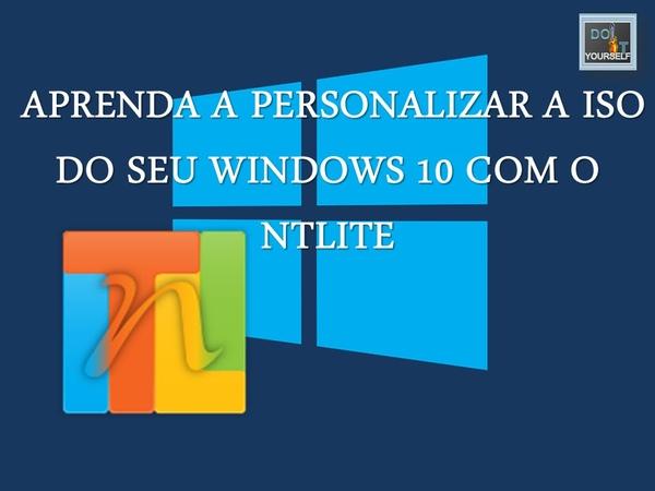 Aprenda a Personalizar a ISO do seu Windows 10 com o NTLITE