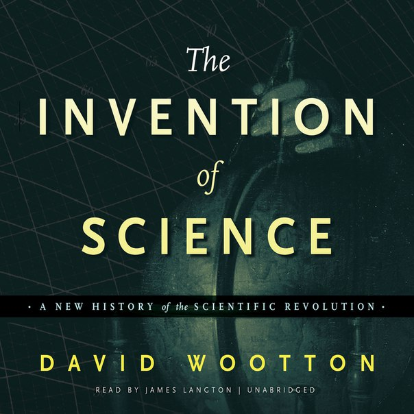 The Invention of Science: A New History of the Scientific Revolution - David Wootton