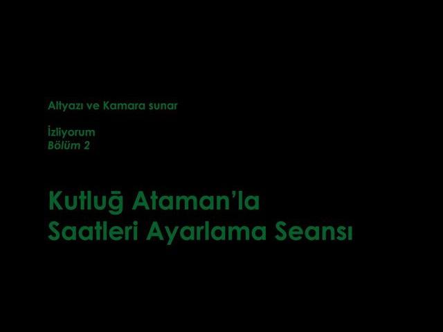 İzliyorum Kutluğ Ataman'la Saatleri Ayarlama Seansı