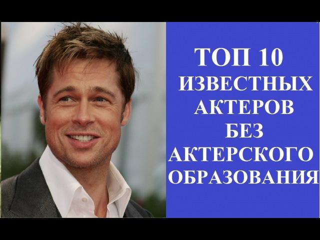 ТОП 10 САМЫХ известных актеров, не получивших актерское образование