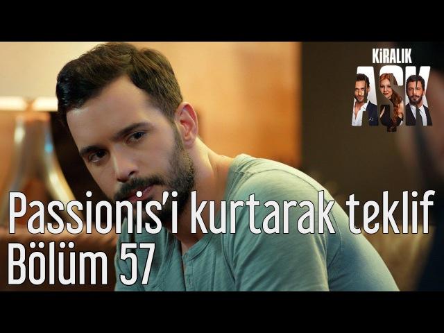 Kiralık Aşk 57 Bölüm Passionis'i Kurtaracak Teklif