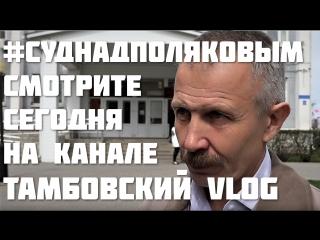 #СудНадПоляковым смотрите сегодня на канале Тамбовский VLOG