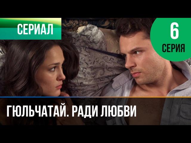▶️ Гюльчатай Ради любви 6 серия Мелодрама Фильмы и сериалы Русские мелодрамы
