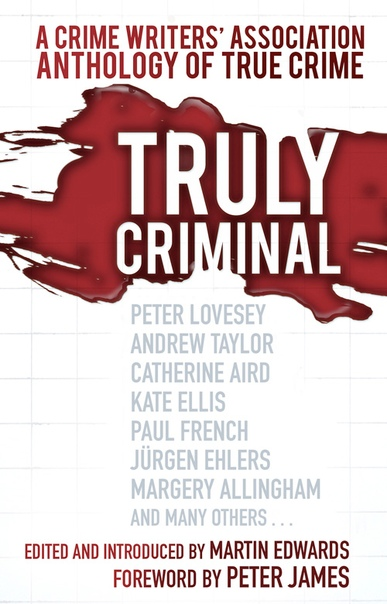 Truly Criminal A Crime Writers' Association Anthology of True Crime by Martin Edwards