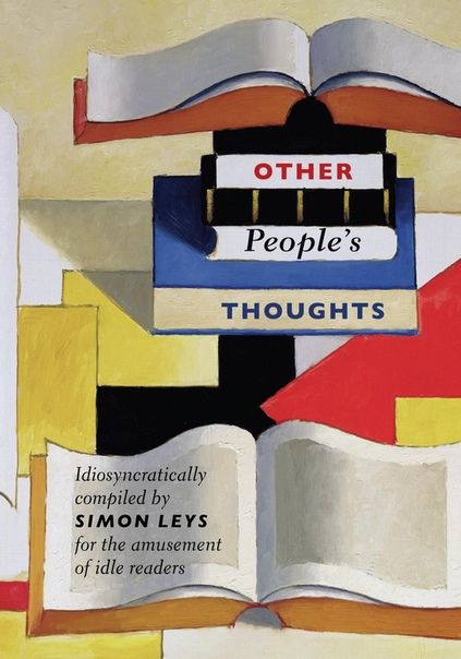 Other People's Thoughts Idiosyncratically Compiled By Simon Leys for the Amusement of Idle Readers