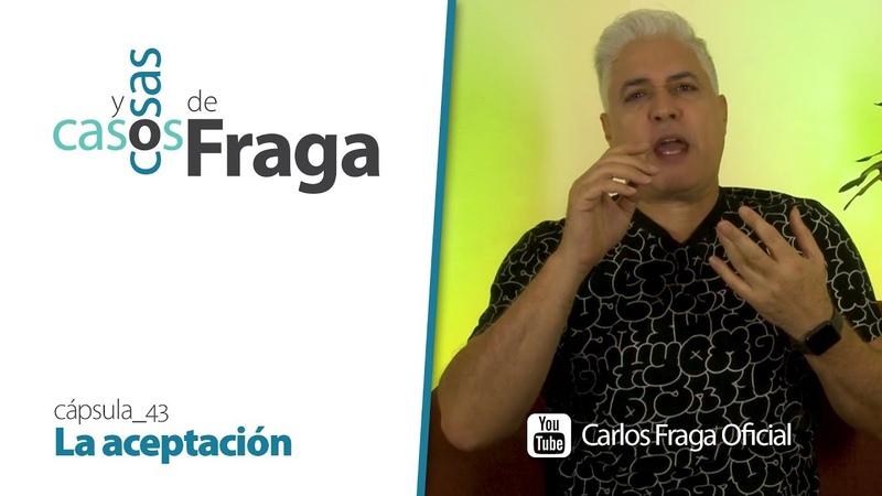 Carlos Fraga - Casos y Cosas de Fraga (Cápsula 43 - La aceptación)