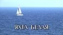 ЯХТА БЕЛАЯ - стихи: Вера Гарт, музыка и вокал: Олег Портянко