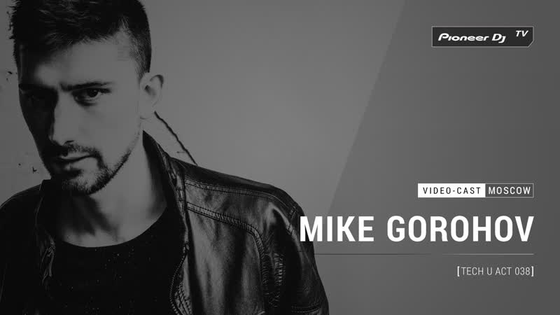 MIKE GOROHOV - Tech U Act 038 [ Video-cast ] @ Pioneer DJ TV | Moscow