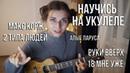 Как научиться играть на укулеле! Разбор Хитов Макс Корж 2 типа людей Руки Вверх Алые Паруса