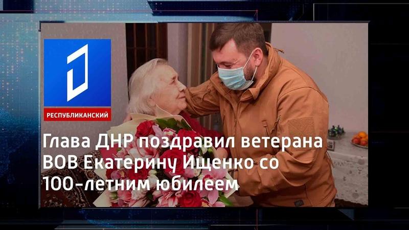 Глава ДНР поздравил ветерана ВОВ Екатерину Ищенко со 100 летним юбилеем