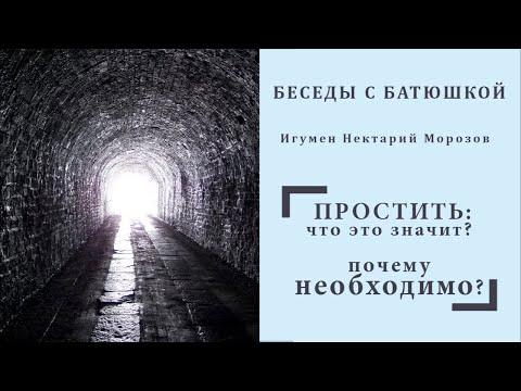 Беседы с батюшкой Простить что это значит Почему необходимо Игумен Нектарий Морозов