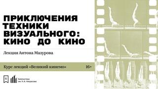 «Приключения техники визуального: кино до кино. Часть 1». Лекция Антона Мазурова