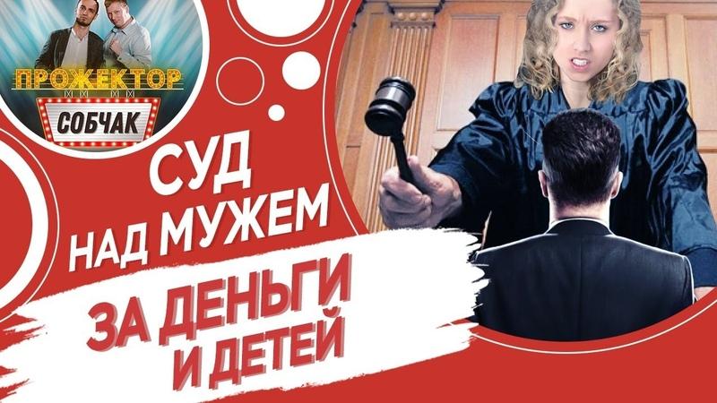 Суд над мужем за деньги и детей История отношений Прожектор собчак № 4