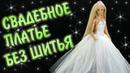 Свадебное платье для куклы Барби своими руками, которое НЕ НУЖНО ШИТЬ!
