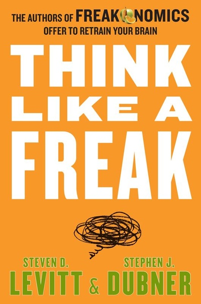 Think Like a Freak - The Authors of Freakonomics Offer to Retrain Your Brain