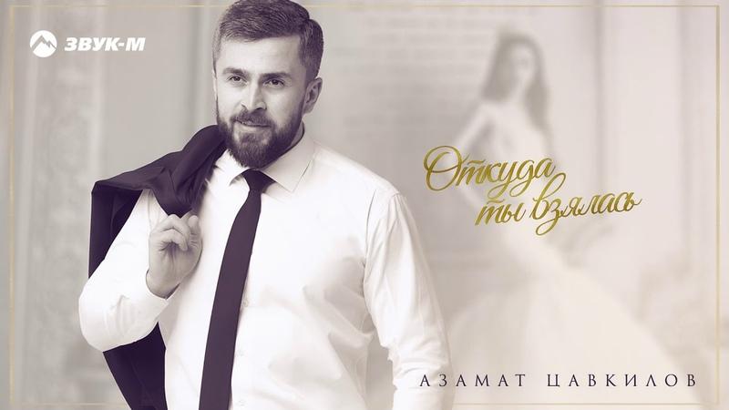 Азамат Цавкилов Откуда ты взялась Премьера трека 2019