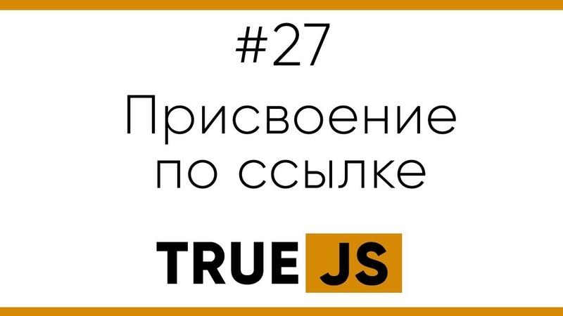 True JS 27 Присвоение по ссылке