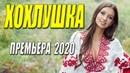 Премьера 2020 пальчики оближешь!! ХОХЛУШКА Русские мелодрамы 2020 новинки HD 1080P