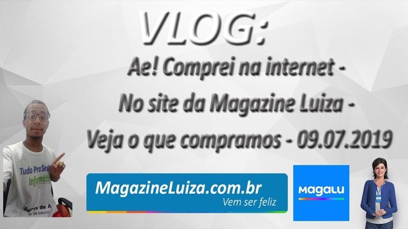 VLOG - Ae! Comprei na internet - No site da Magazine Luiza - Veja o que compramos - 09.07.2019