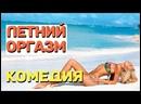 Комедия от которой невозможно оторваться - ЛЕТНИЙ ОРГАЗМ Русские комедии 2021 новинки