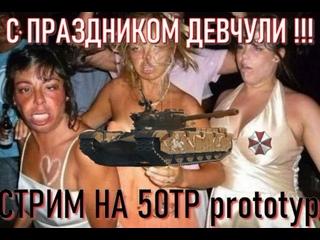 С ПРАЗДНИКОМ ДЕВЧЁНКИ.СТРИМ НА 50TP prototyp + НАБОР В КЛАН Z_DAY.