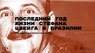 «Последний год жизни Стефана Цвейга в Бразилии». Лекция Федора Константинова