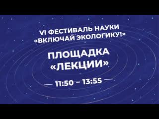 """Площадка """"Лекции"""" в рамках Открытия VI фестиваля науки """"Включай ЭКОлогику!"""""""